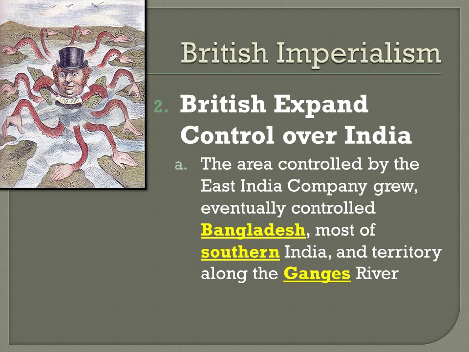 2. British Expand Control over India a. The area controlled by the East India Company grew, eventually controlled Bangladesh, most of southern India,