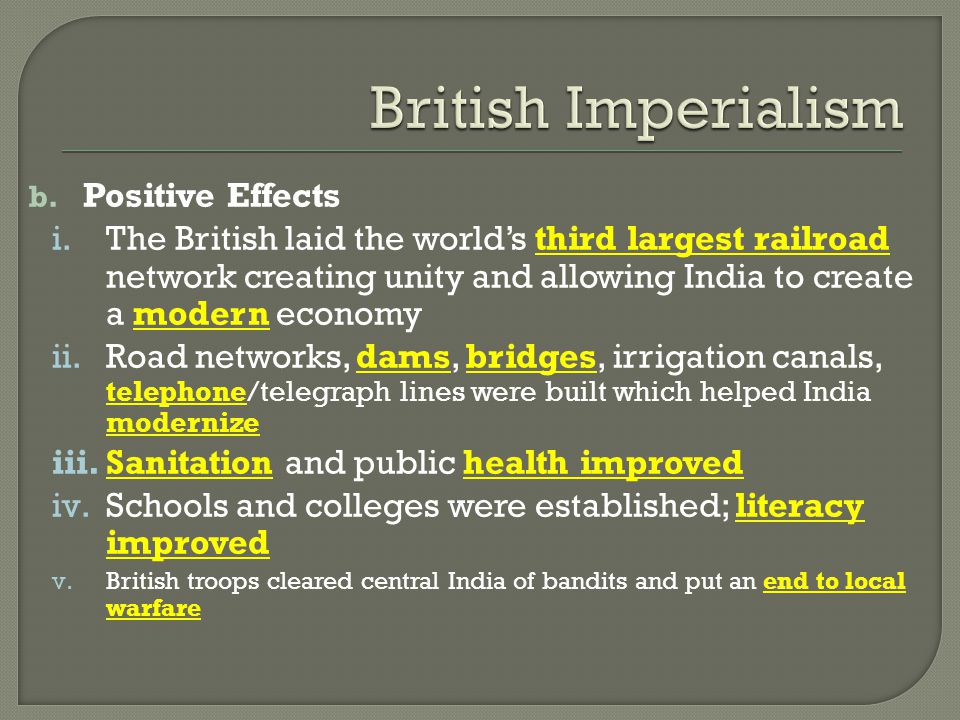 b. Positive Effects i.The British laid the world's third largest railroad network creating unity and allowing India to create a modern economy ii.Road