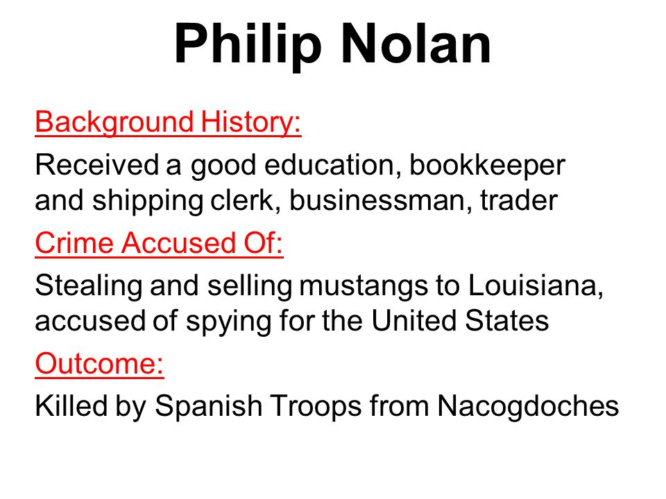 Philip Nolan Background History: Received a good education, bookkeeper and shipping clerk, businessman, trader Crime Accused Of: Stealing and selling mustangs to Louisiana, accused of spying for the United States Outcome: Killed by Spanish Troops from Nacogdoches