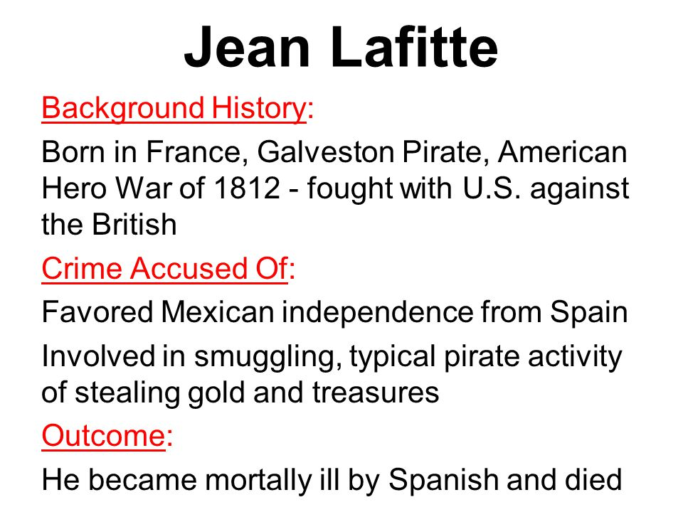 Jean Lafitte Background History: Born in France, Galveston Pirate, American Hero War of 1812 - fought with U.S.