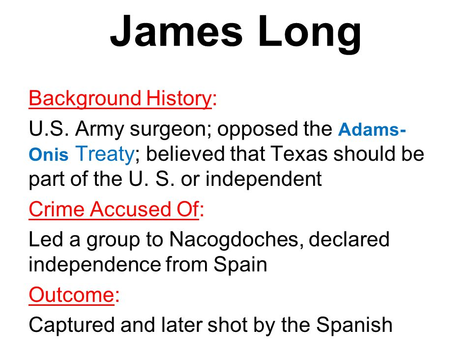 James Long Background History: U.S. Army surgeon; opposed the Adams- Onis Treaty; believed that Texas should be part of the U. S. or independent Crime