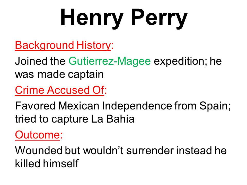 Henry Perry Background History: Joined the Gutierrez-Magee expedition; he was made captain Crime Accused Of: Favored Mexican Independence from Spain; tried to capture La Bahia Outcome: Wounded but wouldn't surrender instead he killed himself