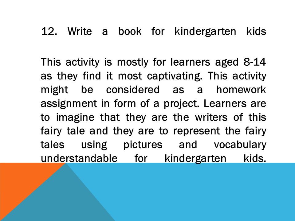 12. Write a book for kindergarten kids This activity is mostly for learners aged 8-14 as they find it most captivating. This activity might be conside