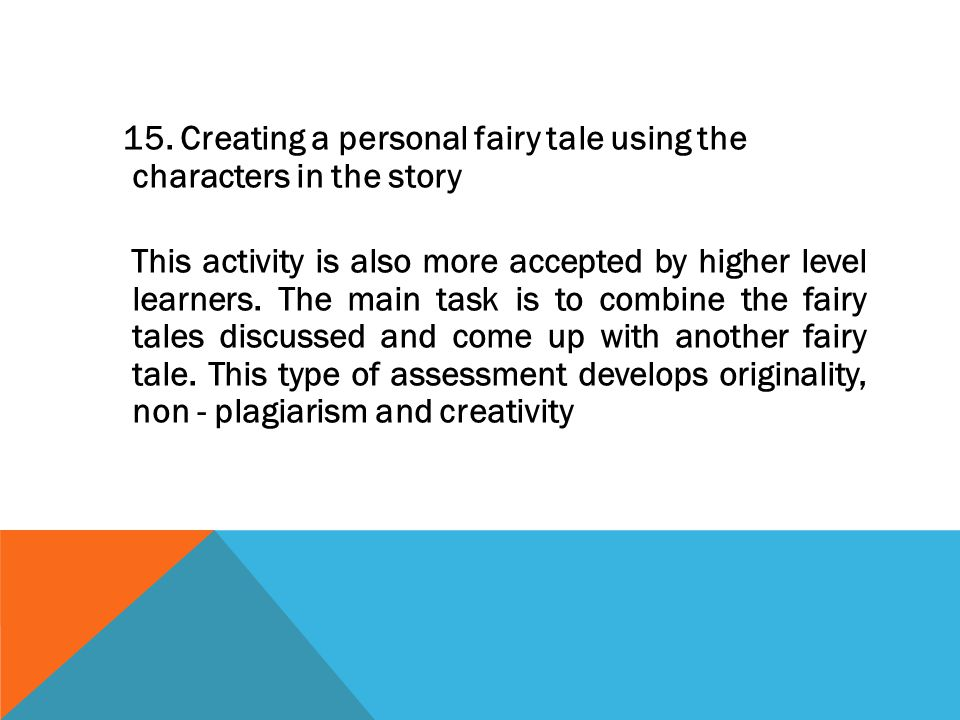 15. Creating a personal fairy tale using the characters in the story This activity is also more accepted by higher level learners. The main task is to