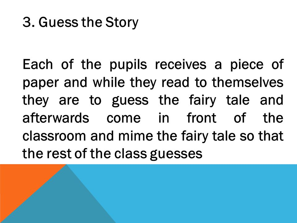 3. Guess the Story Each of the pupils receives a piece of paper and while they read to themselves they are to guess the fairy tale and afterwards come