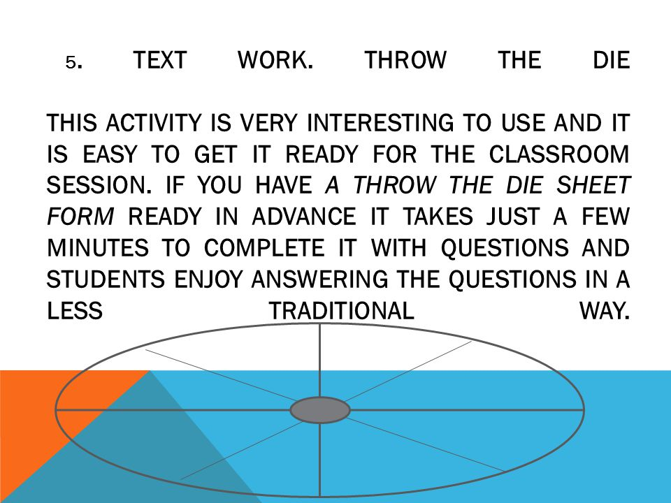 5. TEXT WORK. THROW THE DIE THIS ACTIVITY IS VERY INTERESTING TO USE AND IT IS EASY TO GET IT READY FOR THE CLASSROOM SESSION. IF YOU HAVE A THROW THE
