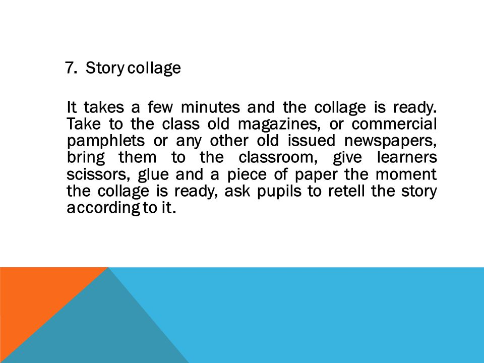 7. Story collage It takes a few minutes and the collage is ready. Take to the class old magazines, or commercial pamphlets or any other old issued new
