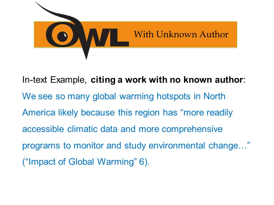 In-text Example, citing a work with no known author: We see so many global warming hotspots in North America likely because this region has more readily accessible climatic data and more comprehensive programs to monitor and study environmental change… ( Impact of Global Warming 6).