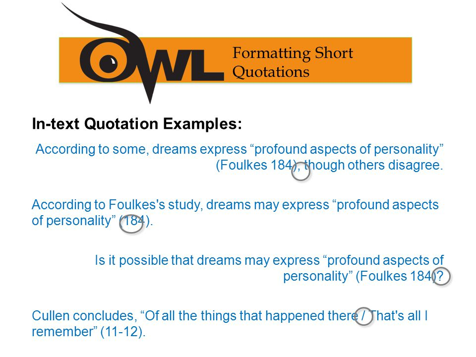 Formatting Short Quotations In-text Quotation Examples: According to some, dreams express profound aspects of personality (Foulkes 184), though others disagree.
