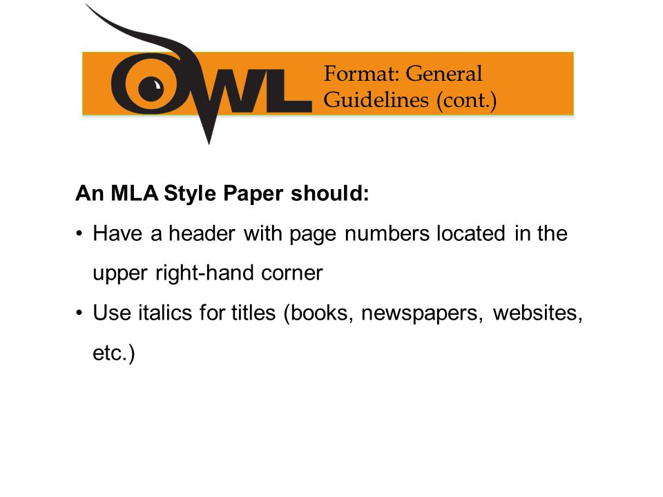 An MLA Style Paper should: Have a header with page numbers located in the upper right-hand corner Use italics for titles (books, newspapers, websites, etc.) Format: General Guidelines (cont.)