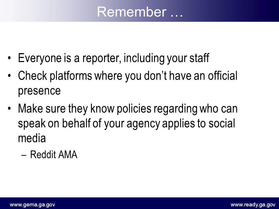 www.gema.ga.govwww.ready.ga.gov Everyone is a reporter, including your staff Check platforms where you don't have an official presence Make sure they