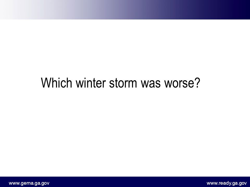 www.gema.ga.govwww.ready.ga.gov Which winter storm was worse?