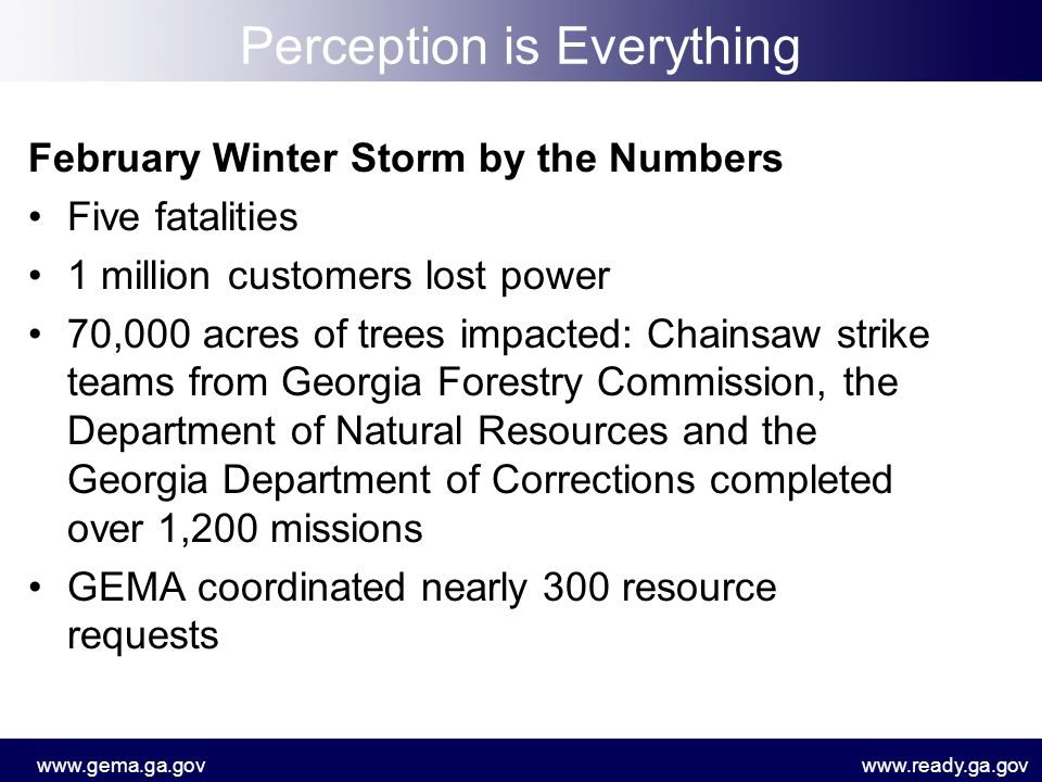 www.gema.ga.govwww.ready.ga.gov Perception is Everything February Winter Storm by the Numbers Five fatalities 1 million customers lost power 70,000 acres of trees impacted: Chainsaw strike teams from Georgia Forestry Commission, the Department of Natural Resources and the Georgia Department of Corrections completed over 1,200 missions GEMA coordinated nearly 300 resource requests