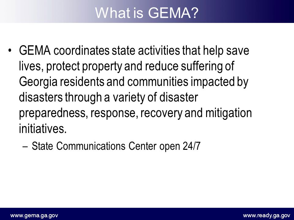 www.gema.ga.govwww.ready.ga.gov What is GEMA? GEMA coordinates state activities that help save lives, protect property and reduce suffering of Georgia