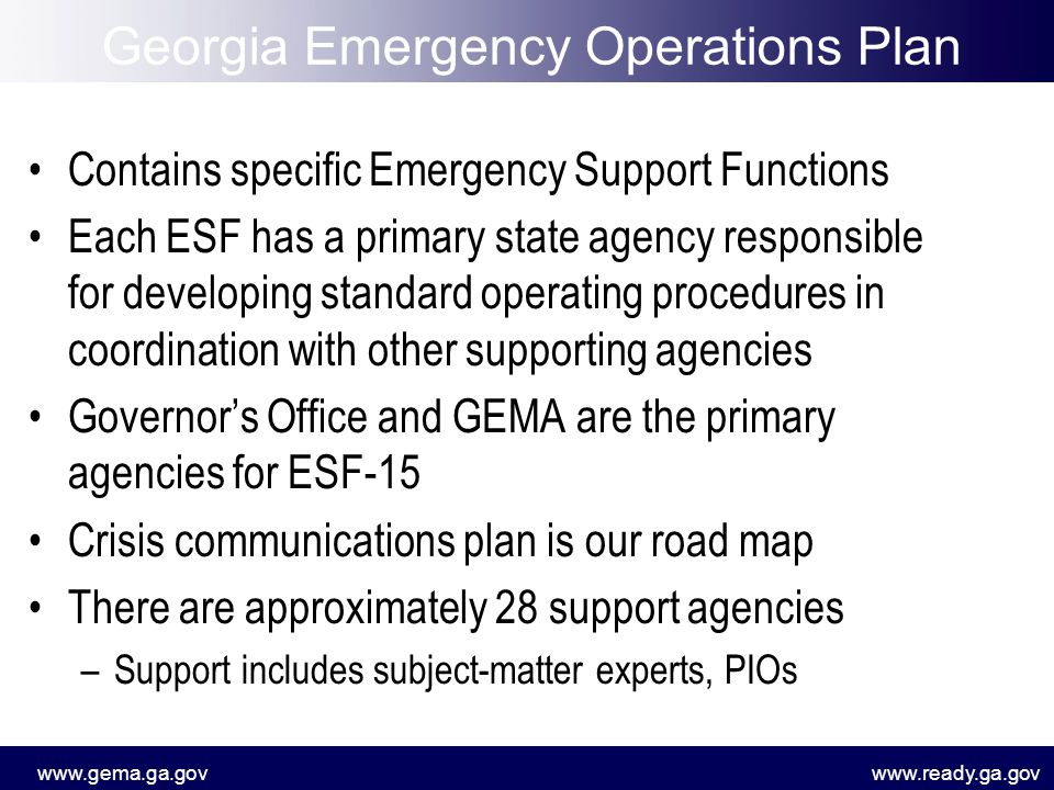 www.gema.ga.govwww.ready.ga.gov Contains specific Emergency Support Functions Each ESF has a primary state agency responsible for developing standard operating procedures in coordination with other supporting agencies Governor's Office and GEMA are the primary agencies for ESF-15 Crisis communications plan is our road map There are approximately 28 support agencies –Support includes subject-matter experts, PIOs Georgia Emergency Operations Plan