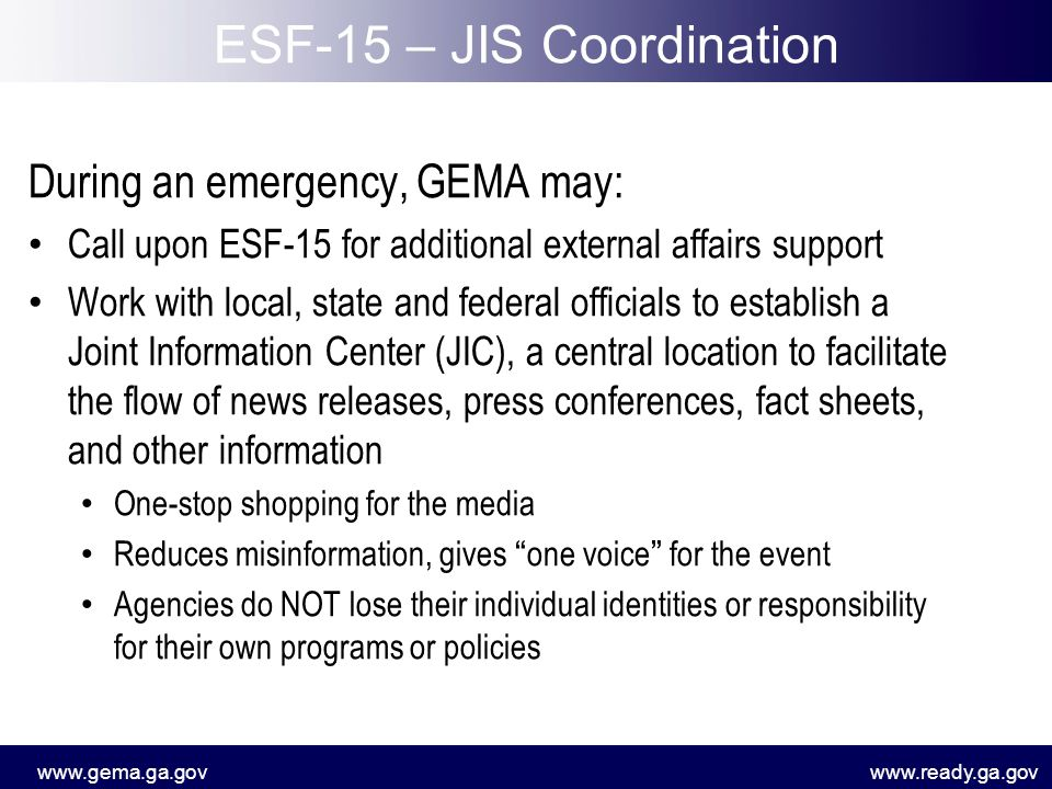 www.gema.ga.govwww.ready.ga.gov Respond to media inquiries Gather information Disseminate information (update website, write press releases, social media) Coordinate press conferences/secure interpreter Monitor media Travel to affected area to support local EMAs and/or escort VIPs Respond to constituent inquires Photographer JIC Duties