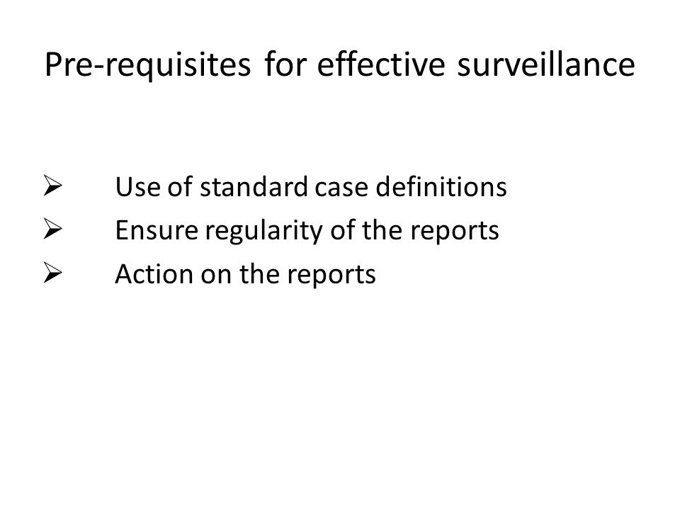 Pre-requisites for effective surveillance  Use of standard case definitions  Ensure regularity of the reports  Action on the reports