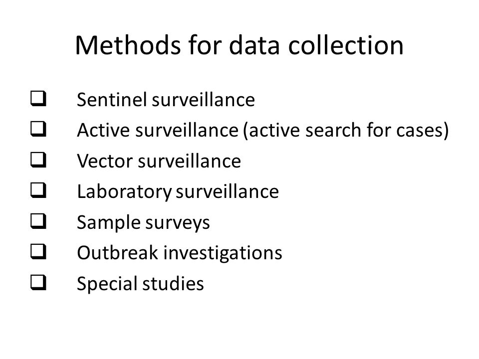 Methods for data collection  Sentinel surveillance  Active surveillance (active search for cases)  Vector surveillance  Laboratory surveillance  Sample surveys  Outbreak investigations  Special studies