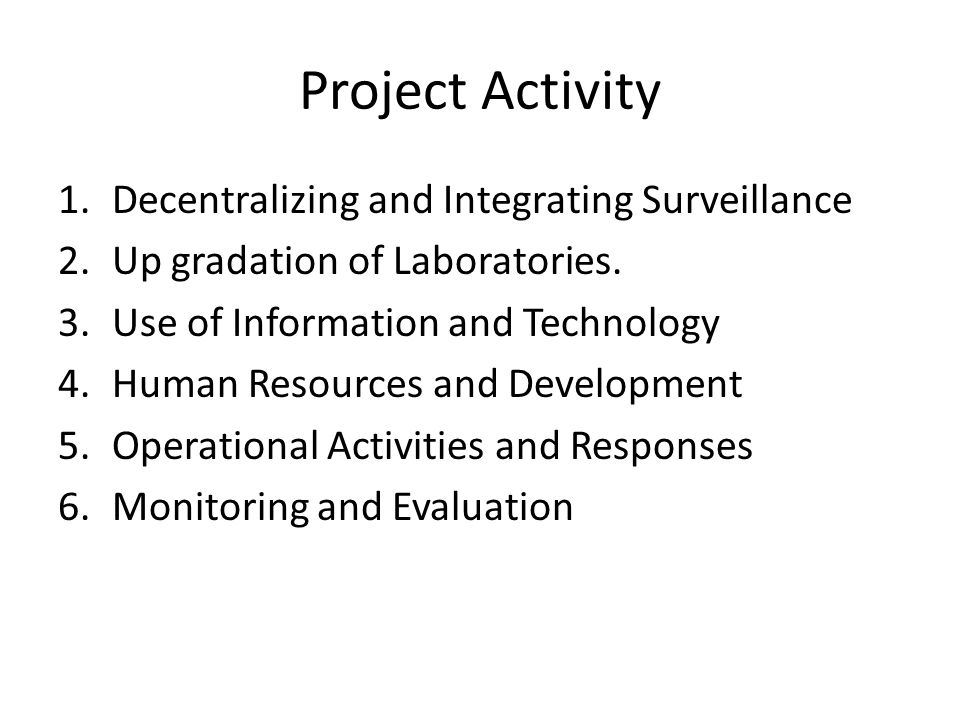 Project Activity 1.Decentralizing and Integrating Surveillance 2.Up gradation of Laboratories.