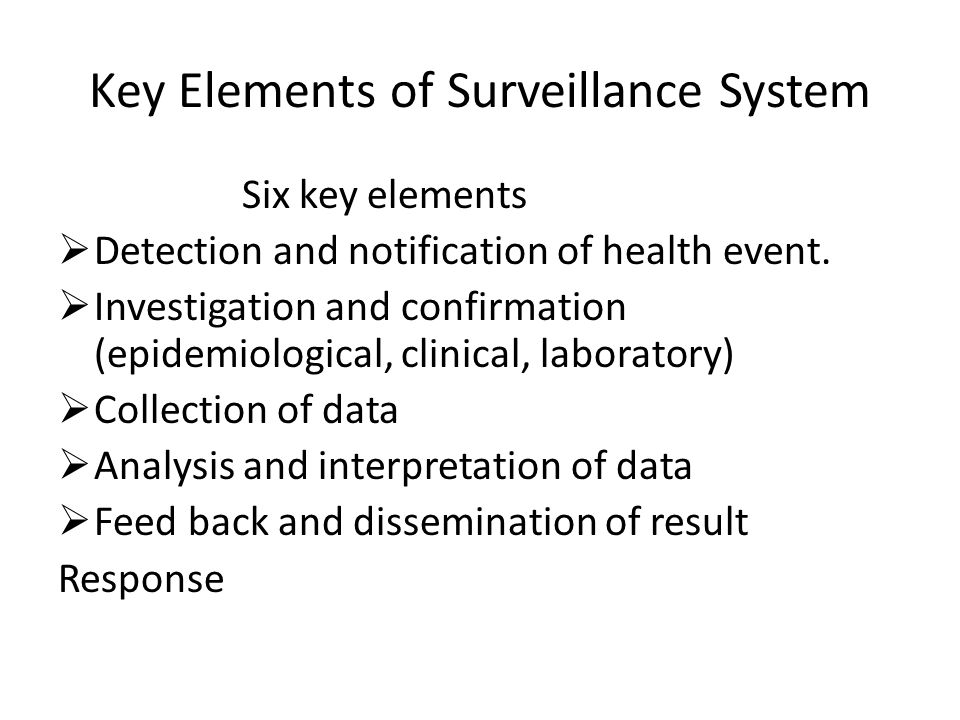 Key Elements of Surveillance System Six key elements  Detection and notification of health event.