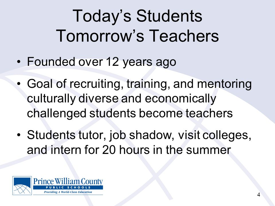 Today's Students Tomorrow's Teachers Founded over 12 years ago Goal of recruiting, training, and mentoring culturally diverse and economically challenged students become teachers Students tutor, job shadow, visit colleges, and intern for 20 hours in the summer 4