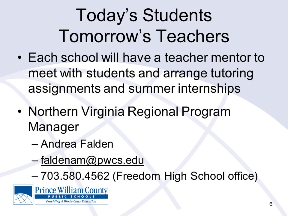 Today's Students Tomorrow's Teachers Each school will have a teacher mentor to meet with students and arrange tutoring assignments and summer internships Northern Virginia Regional Program Manager –Andrea Falden –faldenam@pwcs.edu –703.580.4562 (Freedom High School office) 6