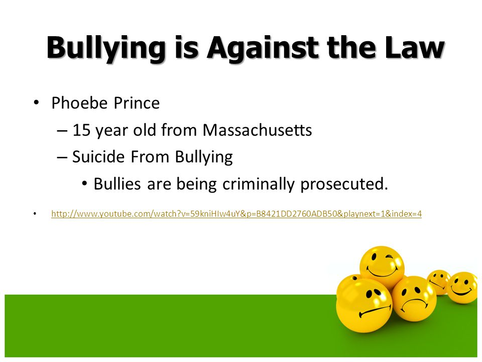 Bullying is Against the Law Phoebe Prince – 15 year old from Massachusetts – Suicide From Bullying Bullies are being criminally prosecuted.