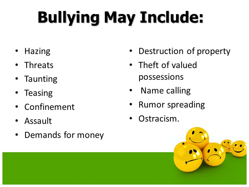 Bullying May Include: Hazing Threats Taunting Teasing Confinement Assault Demands for money Destruction of property Theft of valued possessions Name calling Rumor spreading Ostracism.