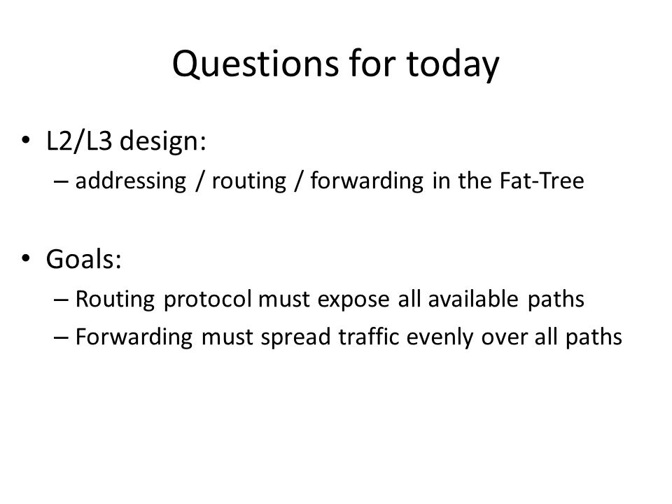 Questions for today L2/L3 design: – addressing / routing / forwarding in the Fat-Tree Goals: – Routing protocol must expose all available paths – Forw