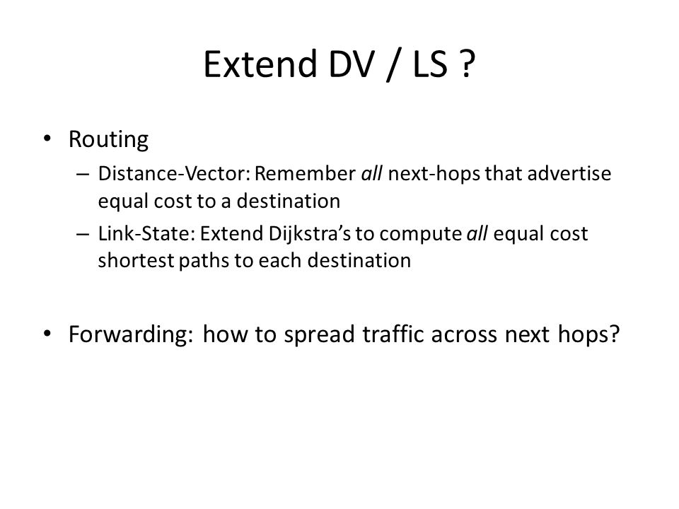 Extend DV / LS ? Routing – Distance-Vector: Remember all next-hops that advertise equal cost to a destination – Link-State: Extend Dijkstra's to compu