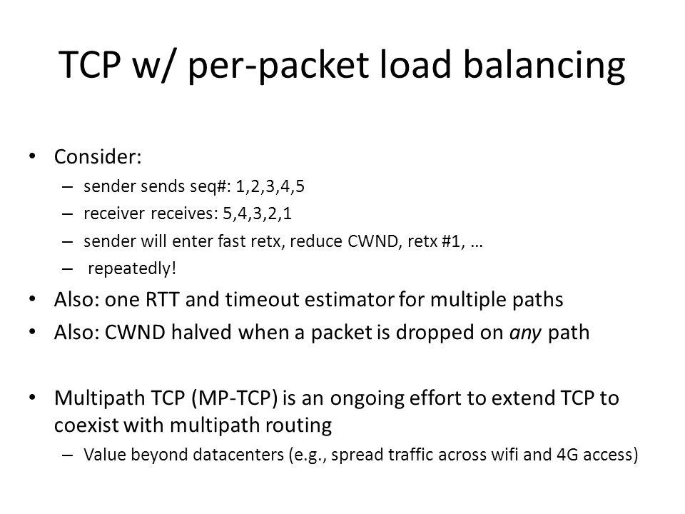TCP w/ per-packet load balancing Consider: – sender sends seq#: 1,2,3,4,5 – receiver receives: 5,4,3,2,1 – sender will enter fast retx, reduce CWND, r