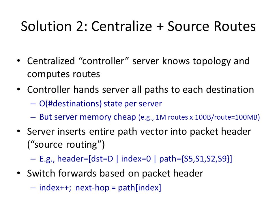 """Solution 2: Centralize + Source Routes Centralized """"controller"""" server knows topology and computes routes Controller hands server all paths to each de"""
