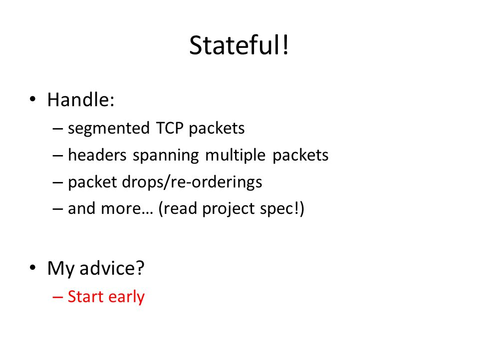 Stateful! Handle: – segmented TCP packets – headers spanning multiple packets – packet drops/re-orderings – and more… (read project spec!) My advice?
