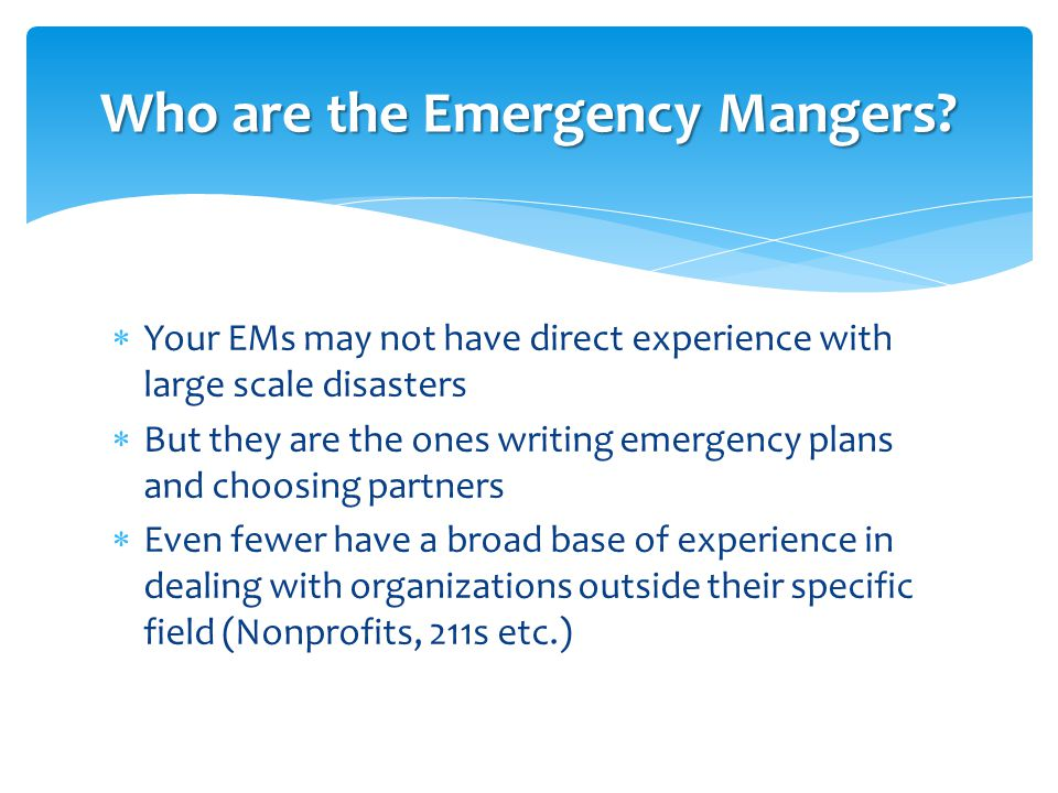  Your EMs may not have direct experience with large scale disasters  But they are the ones writing emergency plans and choosing partners  Even fewe