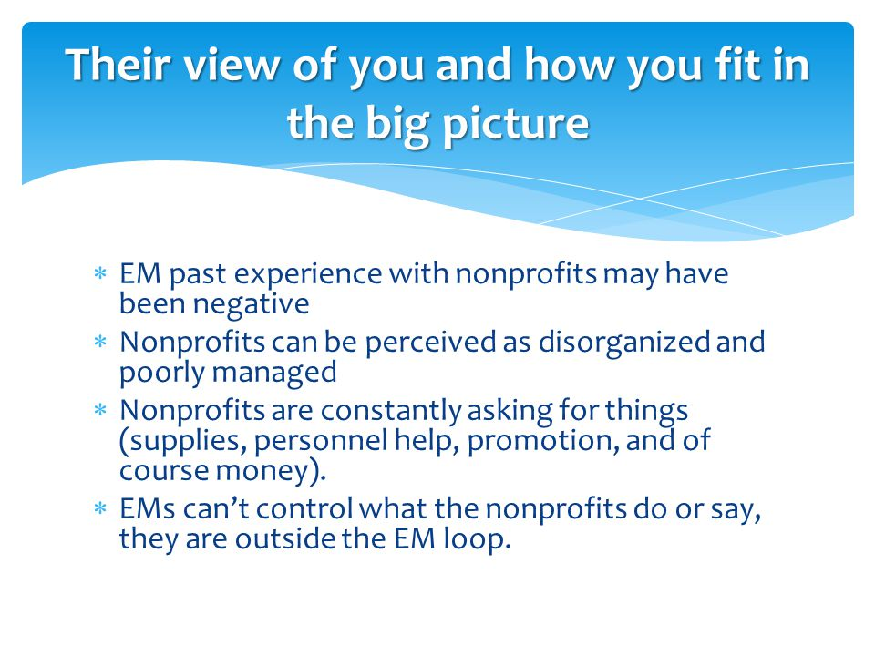  EM past experience with nonprofits may have been negative  Nonprofits can be perceived as disorganized and poorly managed  Nonprofits are constantly asking for things (supplies, personnel help, promotion, and of course money).