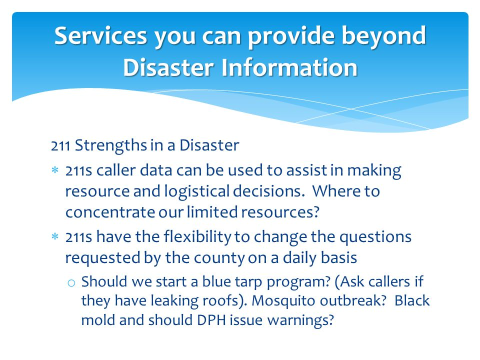 211 Strengths in a Disaster  211s caller data can be used to assist in making resource and logistical decisions.
