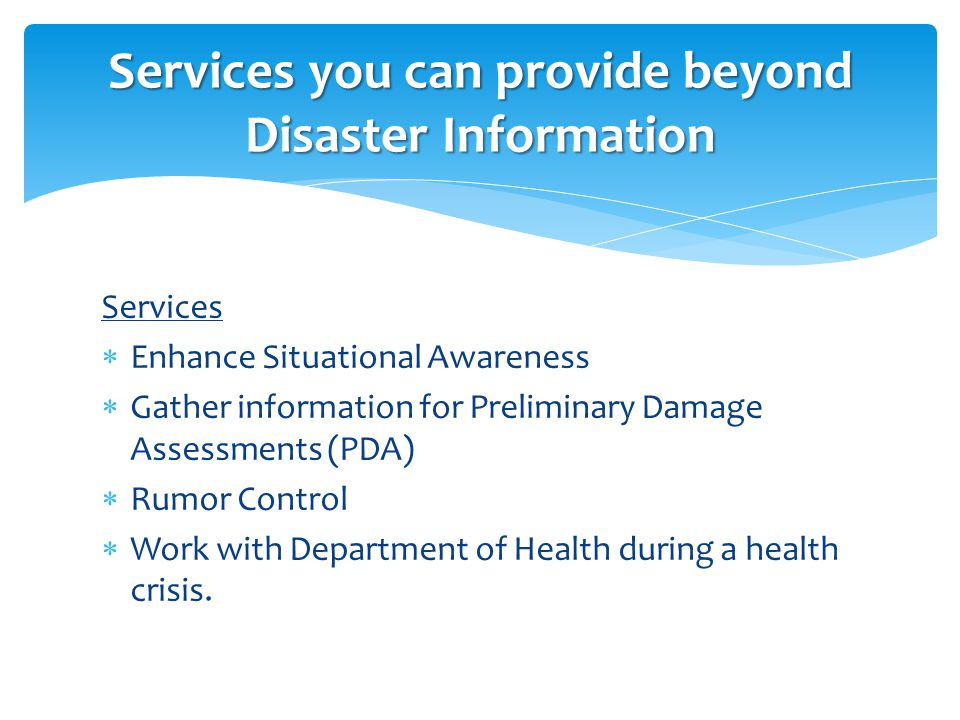 Services  Enhance Situational Awareness  Gather information for Preliminary Damage Assessments (PDA)  Rumor Control  Work with Department of Health during a health crisis.