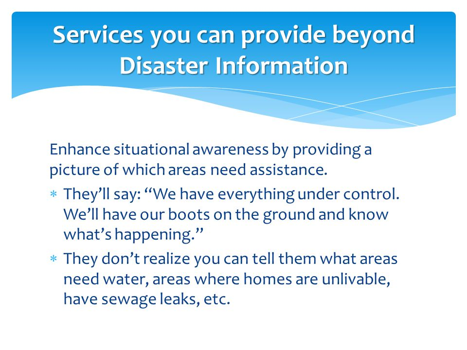 """Enhance situational awareness by providing a picture of which areas need assistance.  They'll say: """"We have everything under control. We'll have our"""