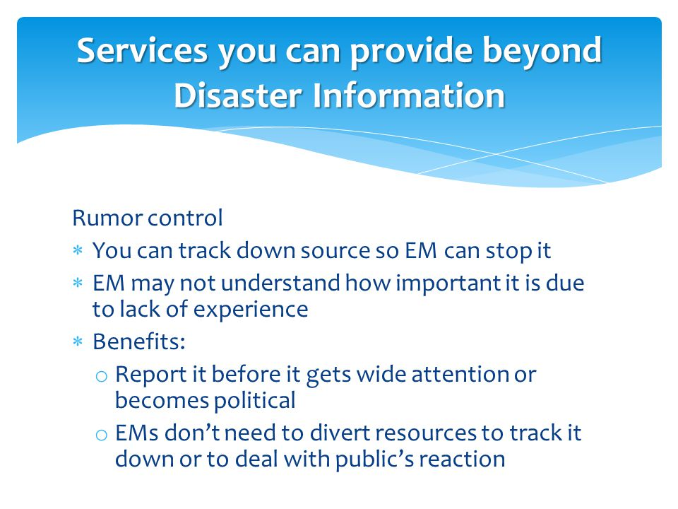Rumor control  You can track down source so EM can stop it  EM may not understand how important it is due to lack of experience  Benefits: o Report