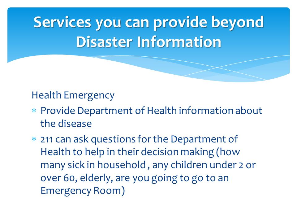 Health Emergency  Provide Department of Health information about the disease  211 can ask questions for the Department of Health to help in their decision making (how many sick in household, any children under 2 or over 60, elderly, are you going to go to an Emergency Room) Services you can provide beyond Disaster Information