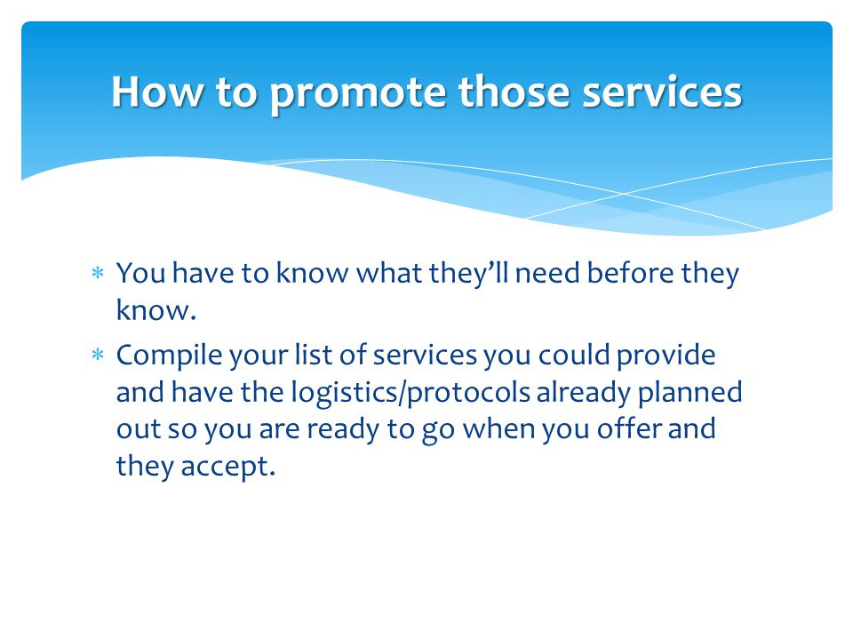  You have to know what they'll need before they know.  Compile your list of services you could provide and have the logistics/protocols already plan