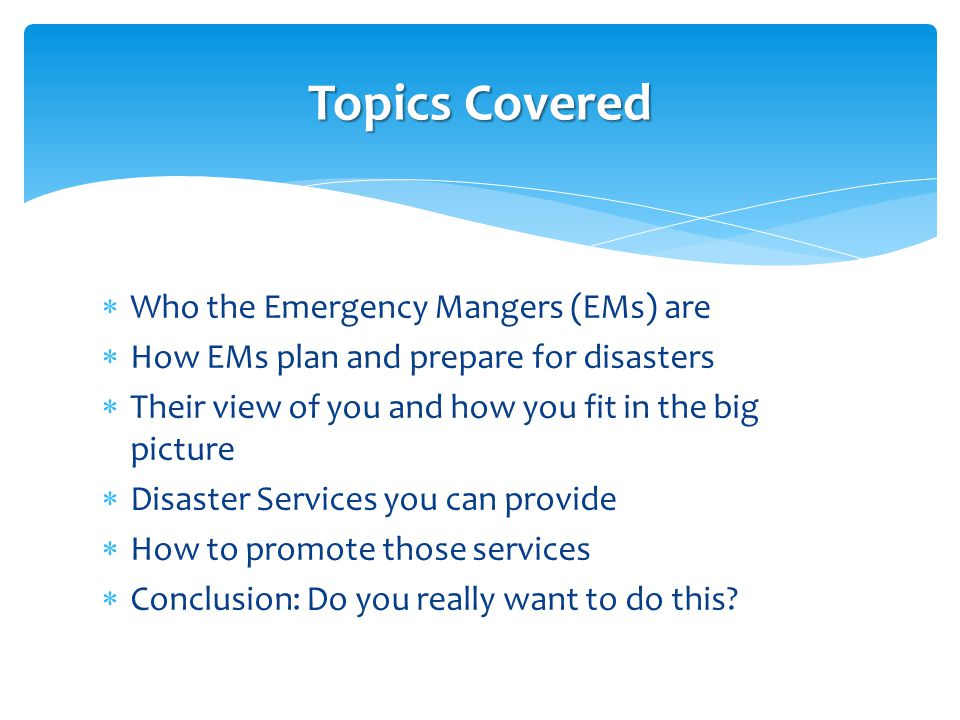  Who the Emergency Mangers (EMs) are  How EMs plan and prepare for disasters  Their view of you and how you fit in the big picture  Disaster Servi