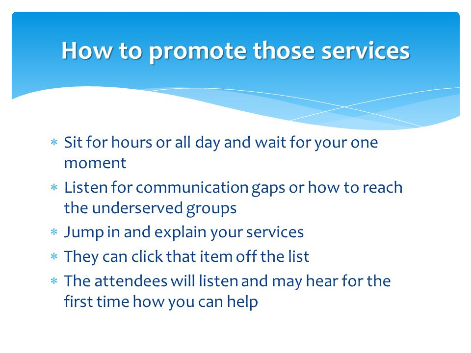  Sit for hours or all day and wait for your one moment  Listen for communication gaps or how to reach the underserved groups  Jump in and explain your services  They can click that item off the list  The attendees will listen and may hear for the first time how you can help How to promote those services