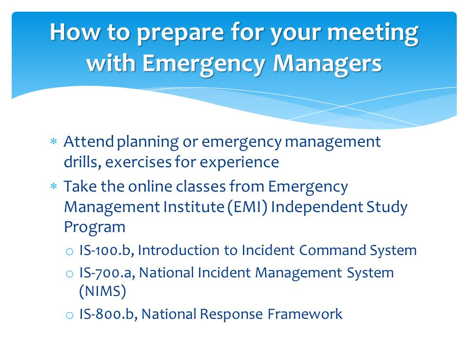  Attend planning or emergency management drills, exercises for experience  Take the online classes from Emergency Management Institute (EMI) Independent Study Program o IS-100.b, Introduction to Incident Command System o IS-700.a, National Incident Management System (NIMS) o IS-800.b, National Response Framework How to prepare for your meeting with Emergency Managers