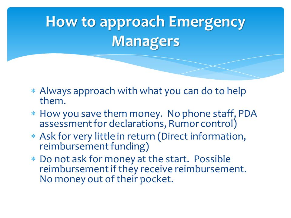  Always approach with what you can do to help them.  How you save them money. No phone staff, PDA assessment for declarations, Rumor control)  Ask