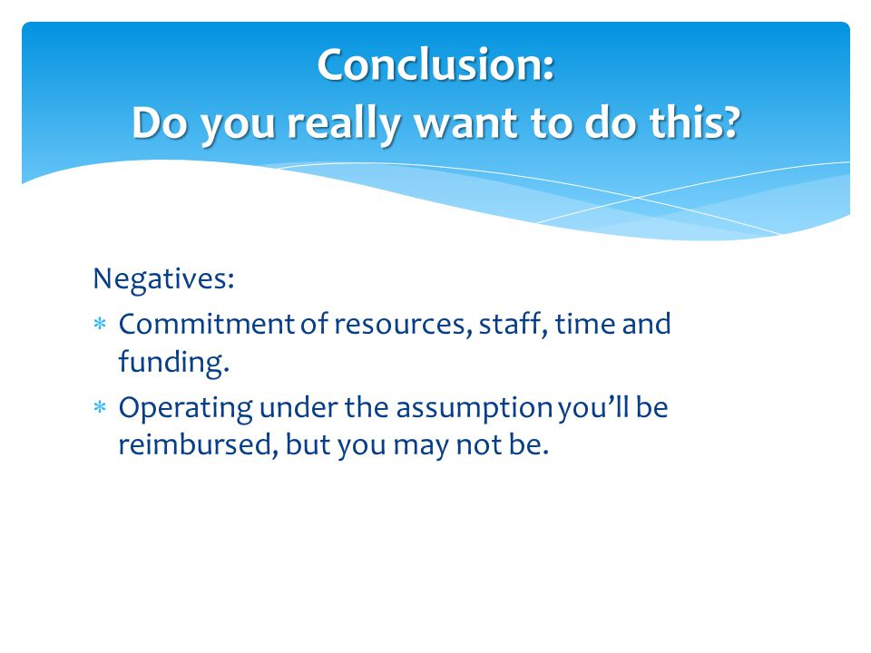 Negatives:  Commitment of resources, staff, time and funding.  Operating under the assumption you'll be reimbursed, but you may not be. Conclusion: