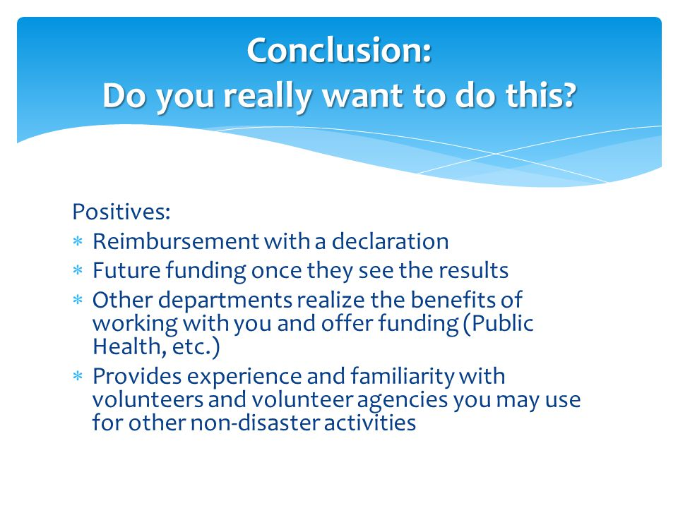 Positives:  Reimbursement with a declaration  Future funding once they see the results  Other departments realize the benefits of working with you and offer funding (Public Health, etc.)  Provides experience and familiarity with volunteers and volunteer agencies you may use for other non-disaster activities Conclusion: Do you really want to do this