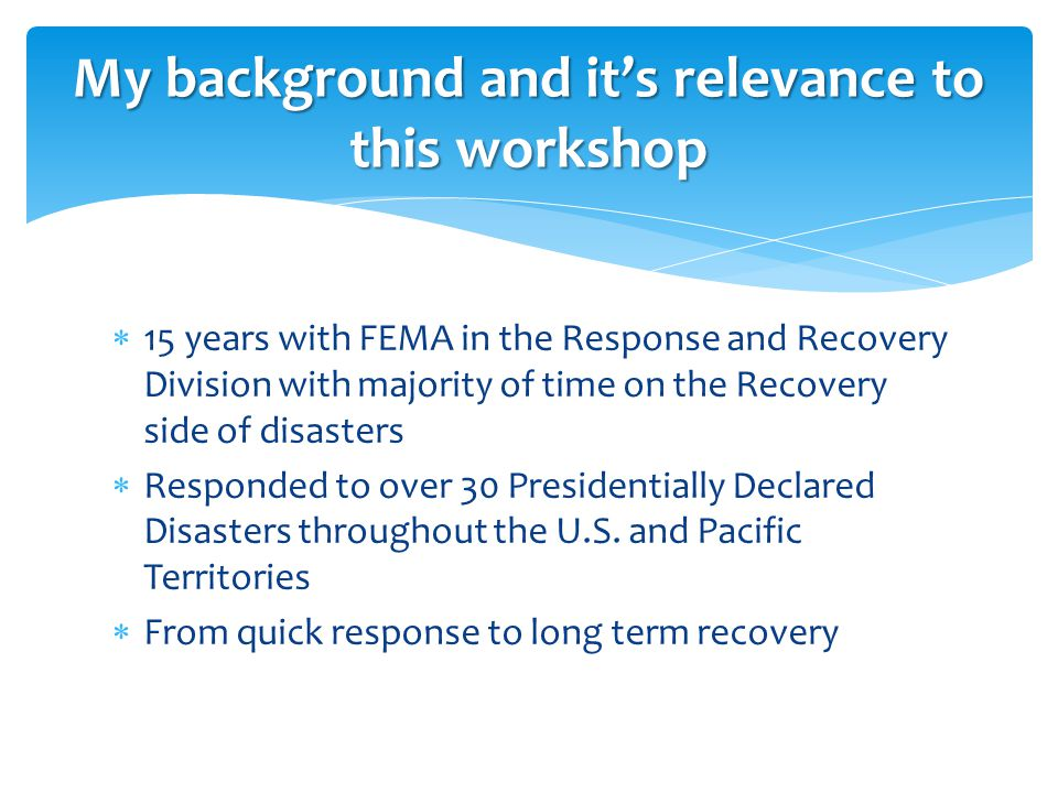  15 years with FEMA in the Response and Recovery Division with majority of time on the Recovery side of disasters  Responded to over 30 Presidentially Declared Disasters throughout the U.S.