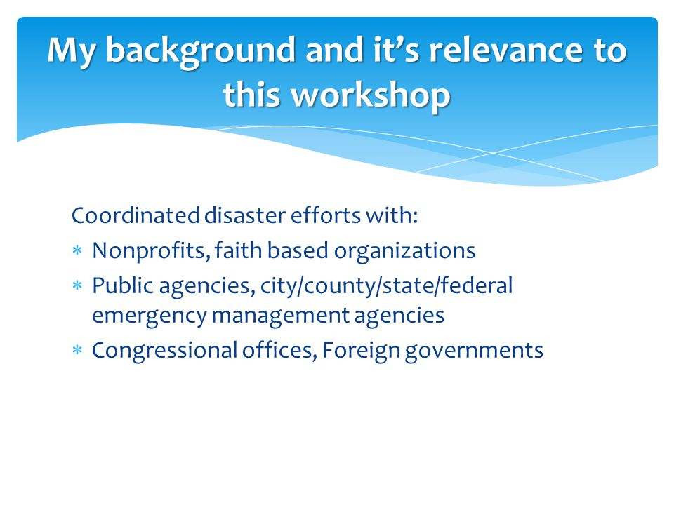 Coordinated disaster efforts with:  Nonprofits, faith based organizations  Public agencies, city/county/state/federal emergency management agencies  Congressional offices, Foreign governments My background and it's relevance to this workshop