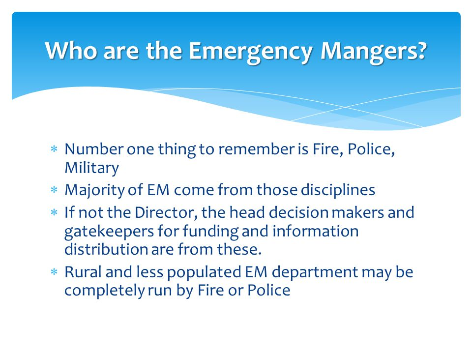  Number one thing to remember is Fire, Police, Military  Majority of EM come from those disciplines  If not the Director, the head decision makers